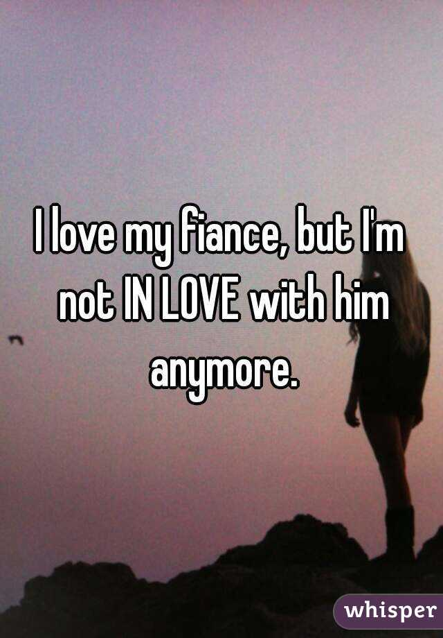 I love my fiance, but I'm not IN LOVE with him anymore.