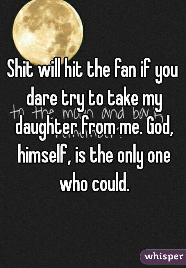 Shit will hit the fan if you dare try to take my daughter from me. God, himself, is the only one who could.