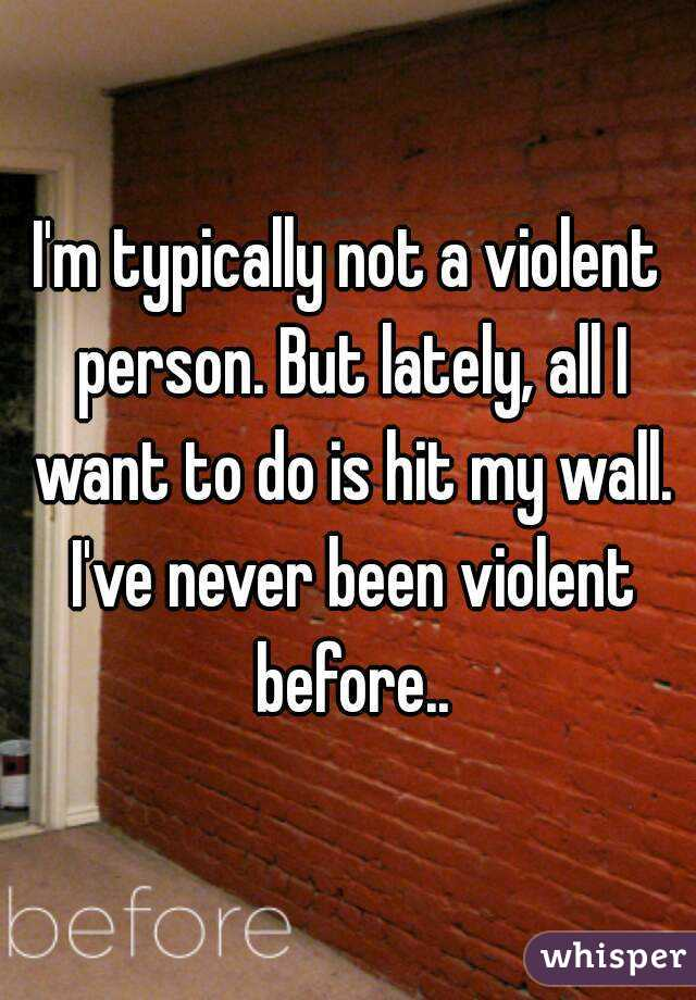I'm typically not a violent person. But lately, all I want to do is hit my wall. I've never been violent before..