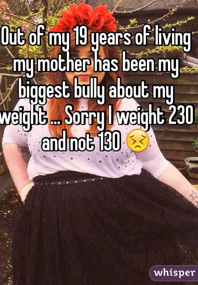 Out of my 19 years of living my mother has been my biggest bully about my weight ... Sorry I weight 230 and not 130 😣