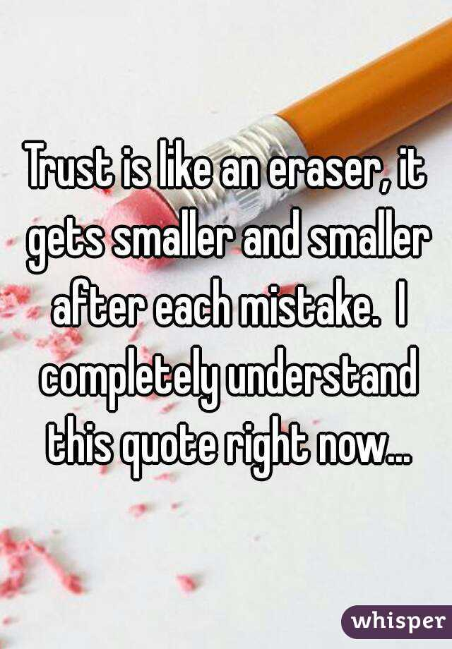 Trust is like an eraser, it gets smaller and smaller after each mistake.  I completely understand this quote right now...