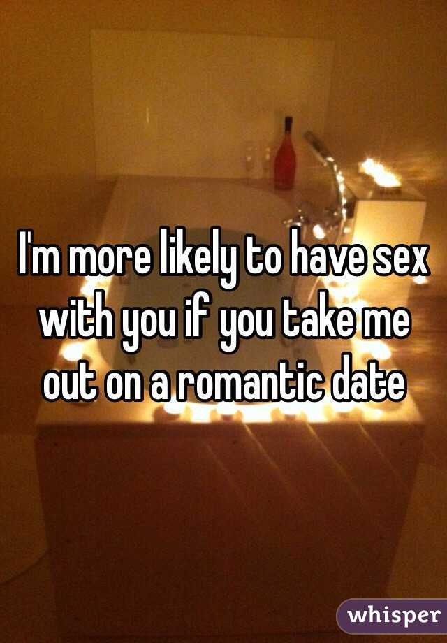 I'm more likely to have sex with you if you take me out on a romantic date
