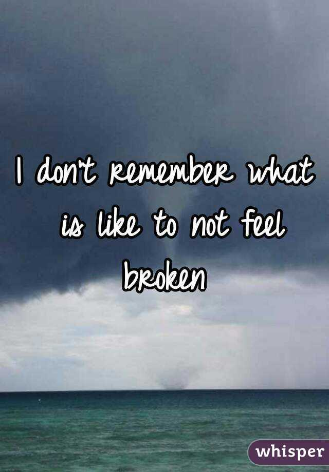 I don't remember what is like to not feel broken