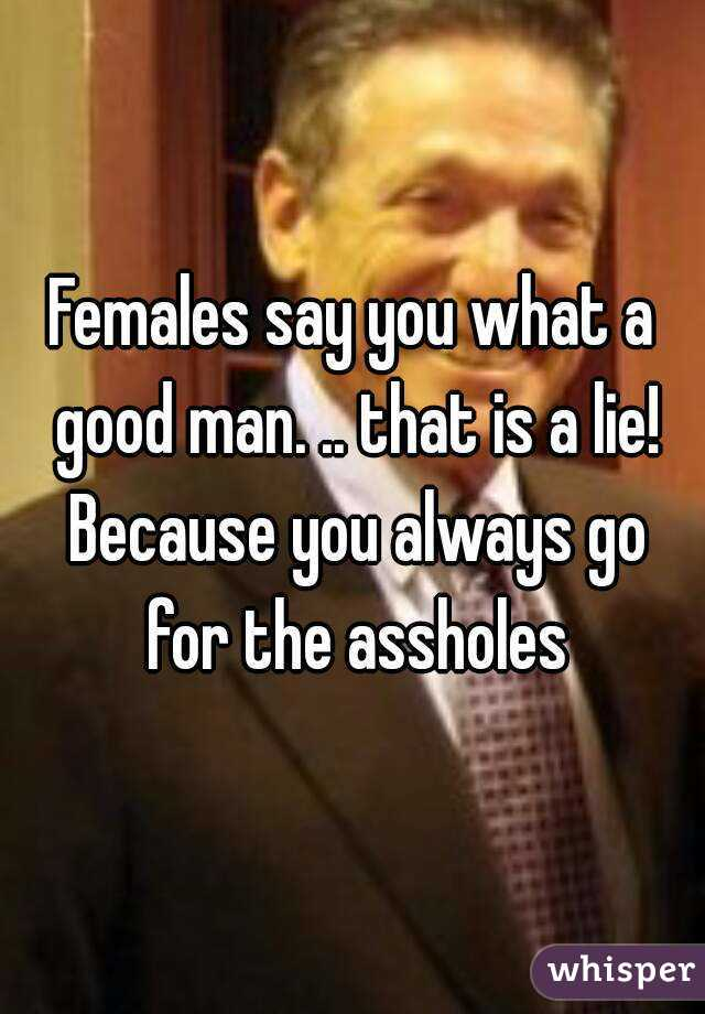 Females say you what a good man. .. that is a lie! Because you always go for the assholes