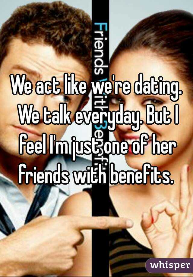 We act like we're dating. We talk everyday. But I feel I'm just one of her friends with benefits.