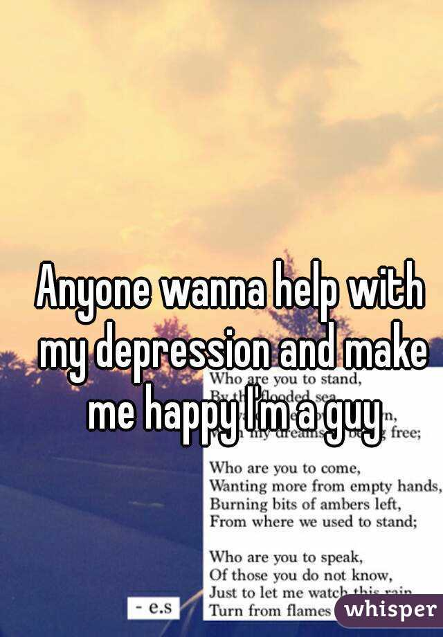 Anyone wanna help with my depression and make me happy I'm a guy
