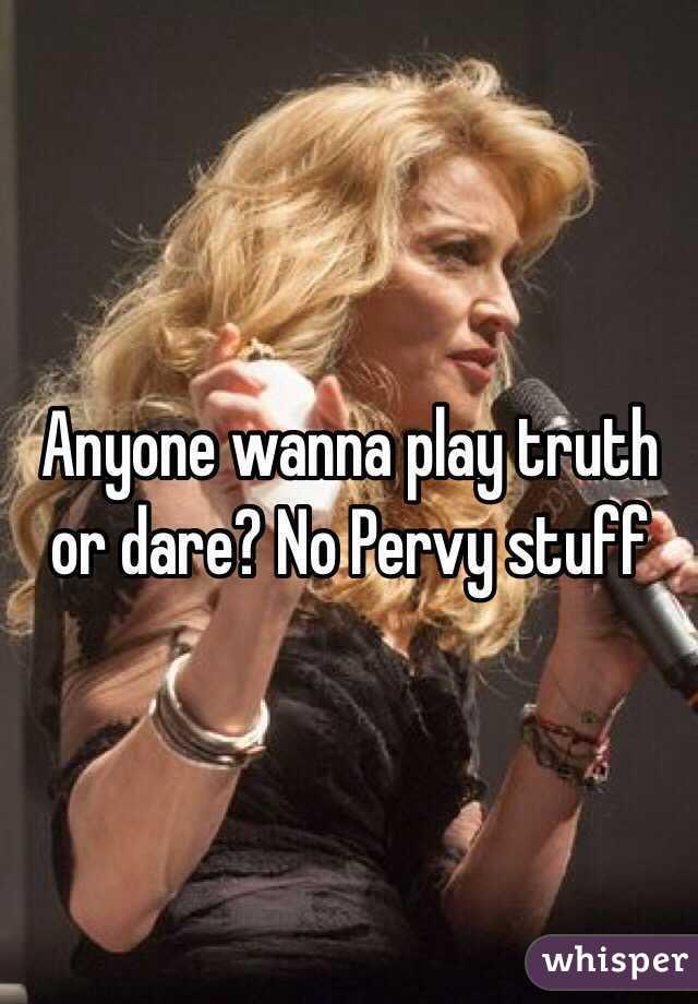 Anyone wanna play truth or dare? No Pervy stuff