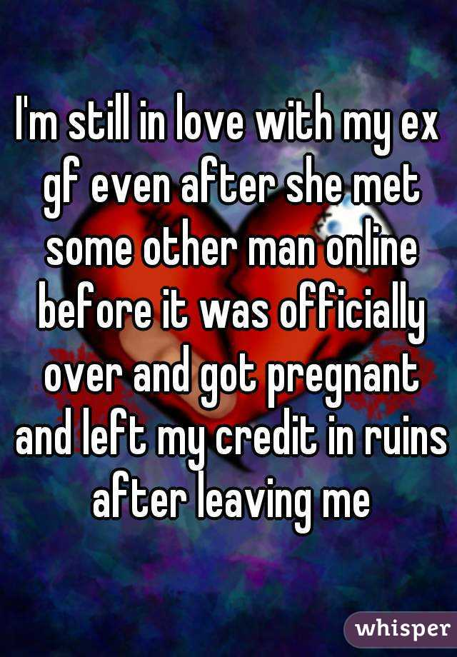I'm still in love with my ex gf even after she met some other man online before it was officially over and got pregnant and left my credit in ruins after leaving me