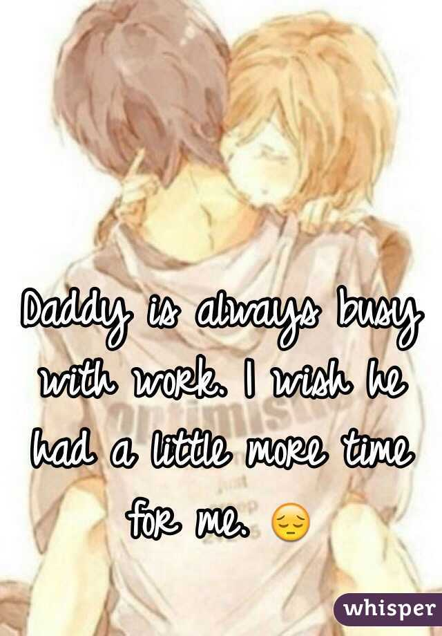 Daddy is always busy with work. I wish he had a little more time for me. 😔