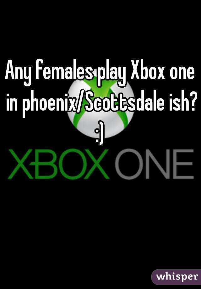 Any females play Xbox one in phoenix/Scottsdale ish? :)