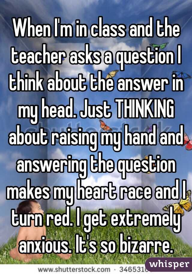 When I'm in class and the teacher asks a question I think about the answer in my head. Just THINKING about raising my hand and answering the question makes my heart race and I turn red. I get extremely anxious. It's so bizarre.
