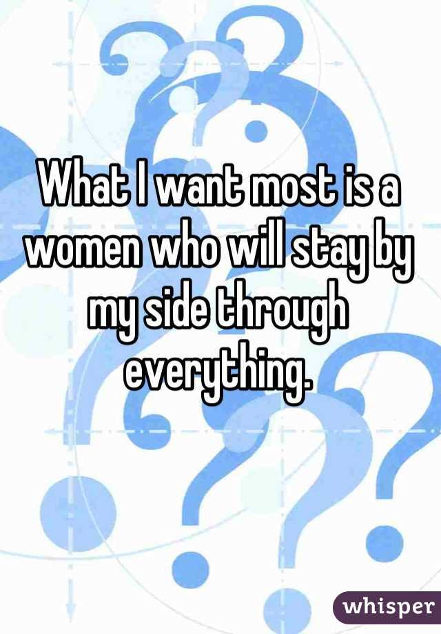 What I want most is a women who will stay by my side through everything.