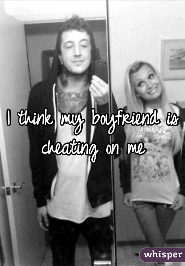 I think my boyfriend is cheating on me