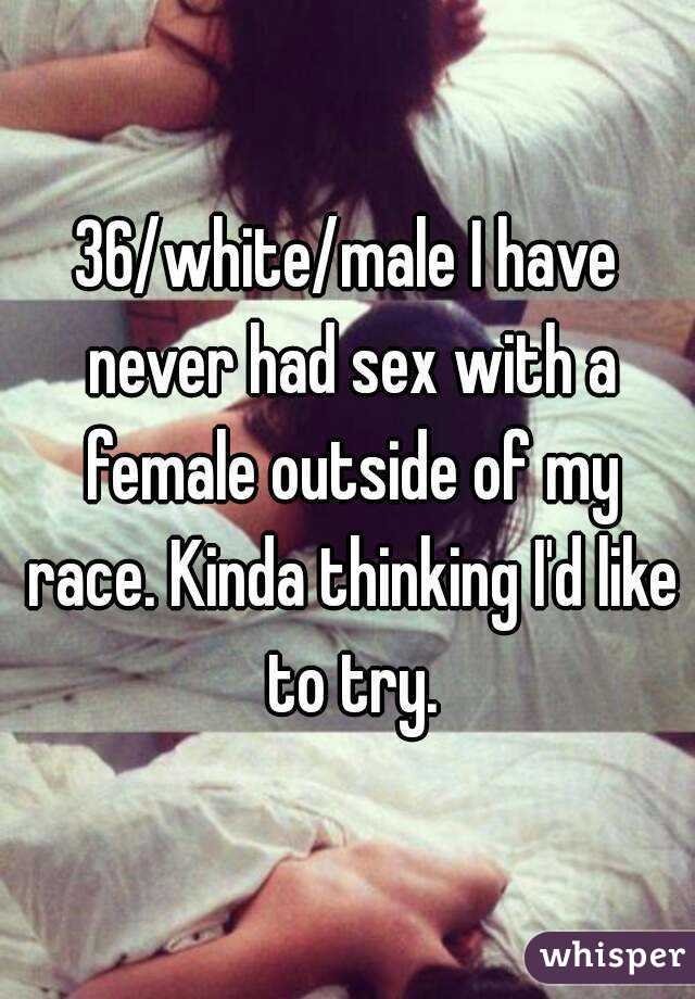 36/white/male I have never had sex with a female outside of my race. Kinda thinking I'd like to try.