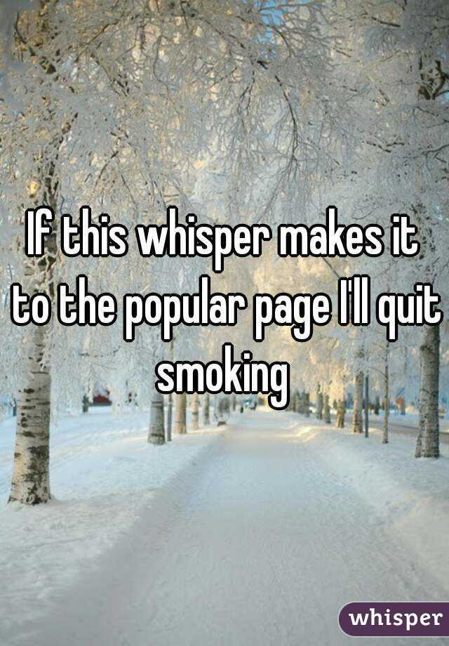 If this whisper makes it to the popular page I'll quit smoking