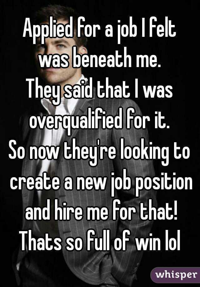 Applied for a job I felt was beneath me. They said that I was overqualified for it. So now they're looking to create a new job position and hire me for that! Thats so full of win lol