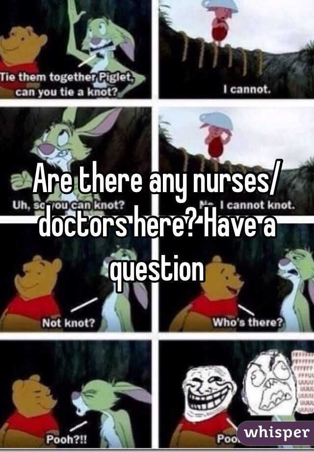 Are there any nurses/doctors here? Have a question