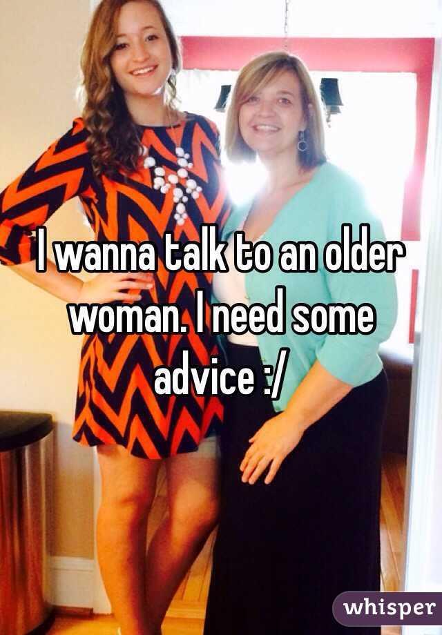 I wanna talk to an older woman. I need some advice :/