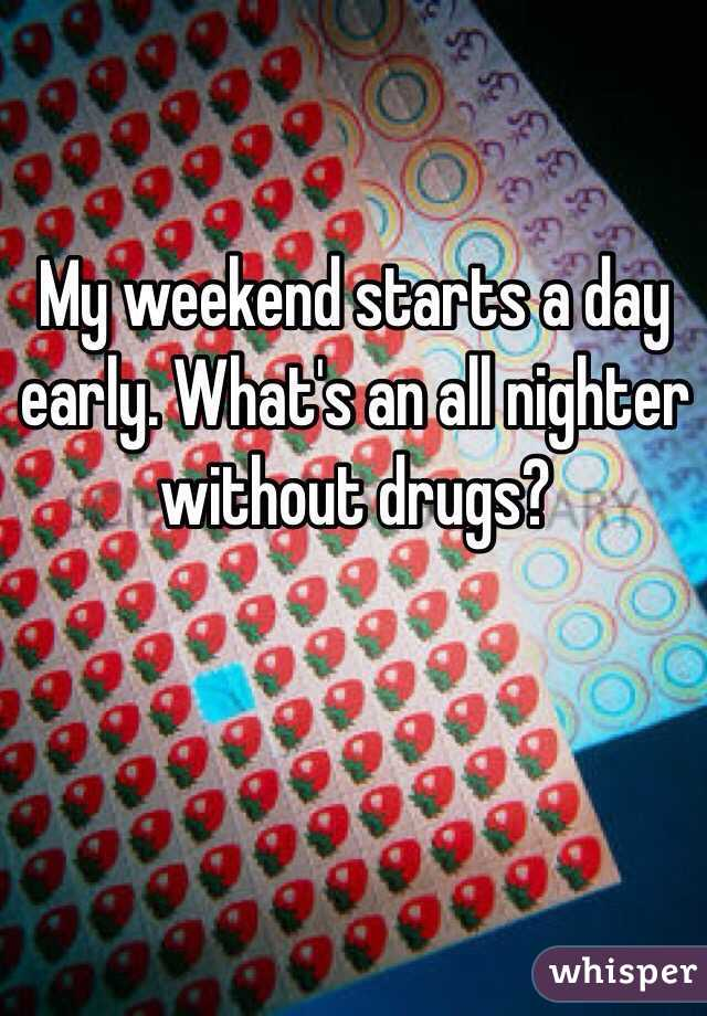 My weekend starts a day early. What's an all nighter without drugs?