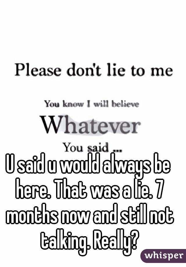 U said u would always be here. That was a lie. 7 months now and still not talking. Really?