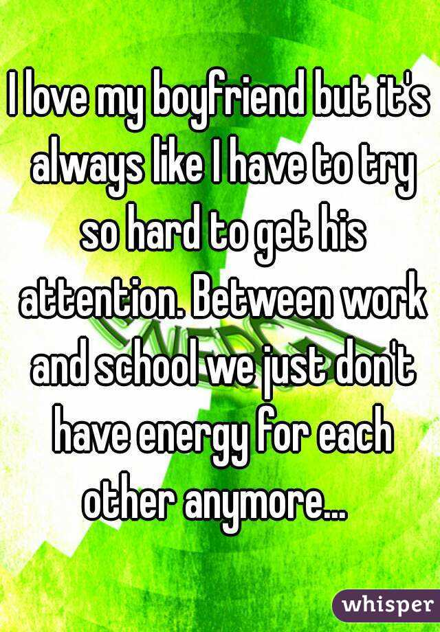I love my boyfriend but it's always like I have to try so hard to get his attention. Between work and school we just don't have energy for each other anymore...