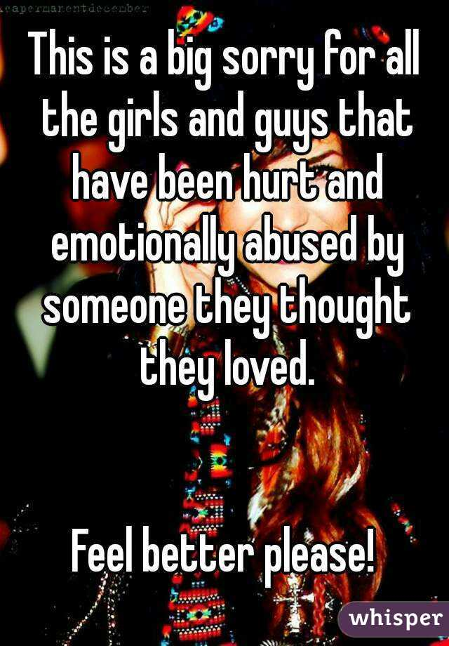 This is a big sorry for all the girls and guys that have been hurt and emotionally abused by someone they thought they loved.   Feel better please!