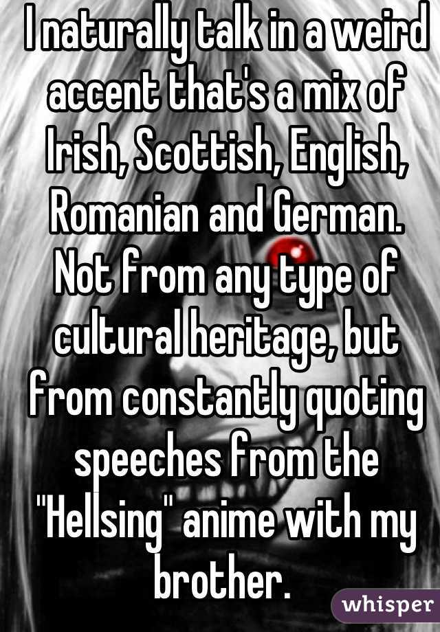 """I naturally talk in a weird accent that's a mix of Irish, Scottish, English, Romanian and German.   Not from any type of cultural heritage, but from constantly quoting speeches from the """"Hellsing"""" anime with my brother."""
