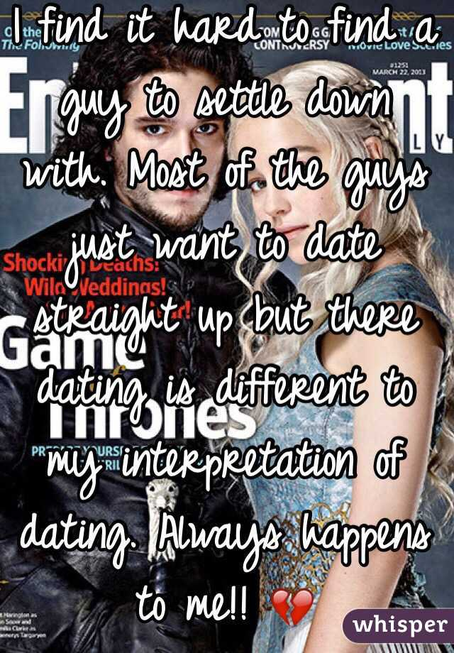 I find it hard to find a guy to settle down with. Most of the guys just want to date straight up but there dating is different to my interpretation of dating. Always happens to me!! 💔