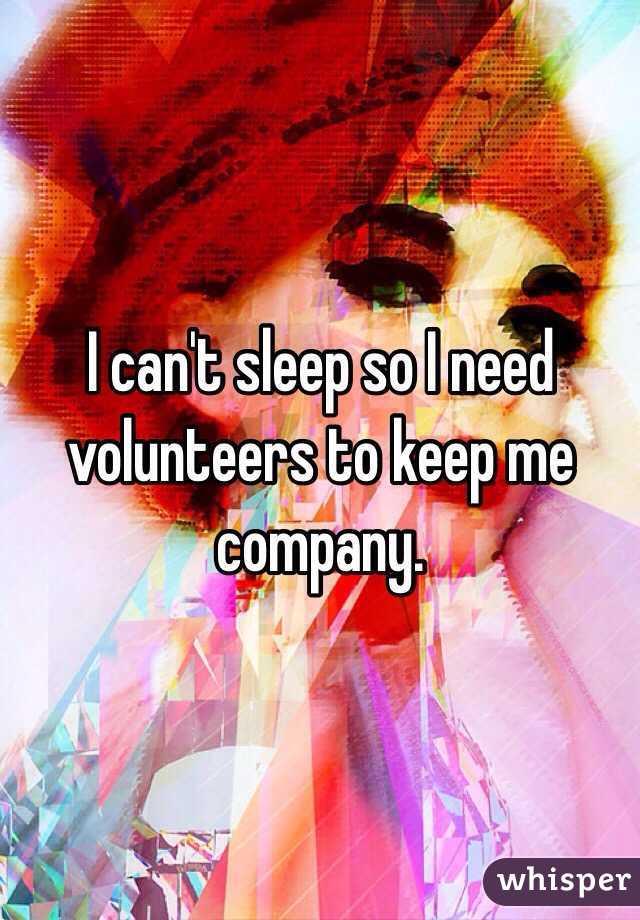 I can't sleep so I need volunteers to keep me company.