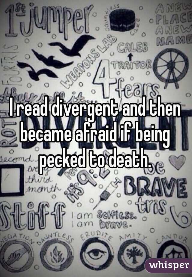 I read divergent and then became afraid if being pecked to death.