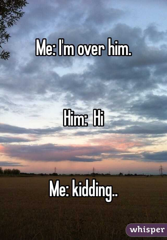Me: I'm over him.   Him:  Hi    Me: kidding..