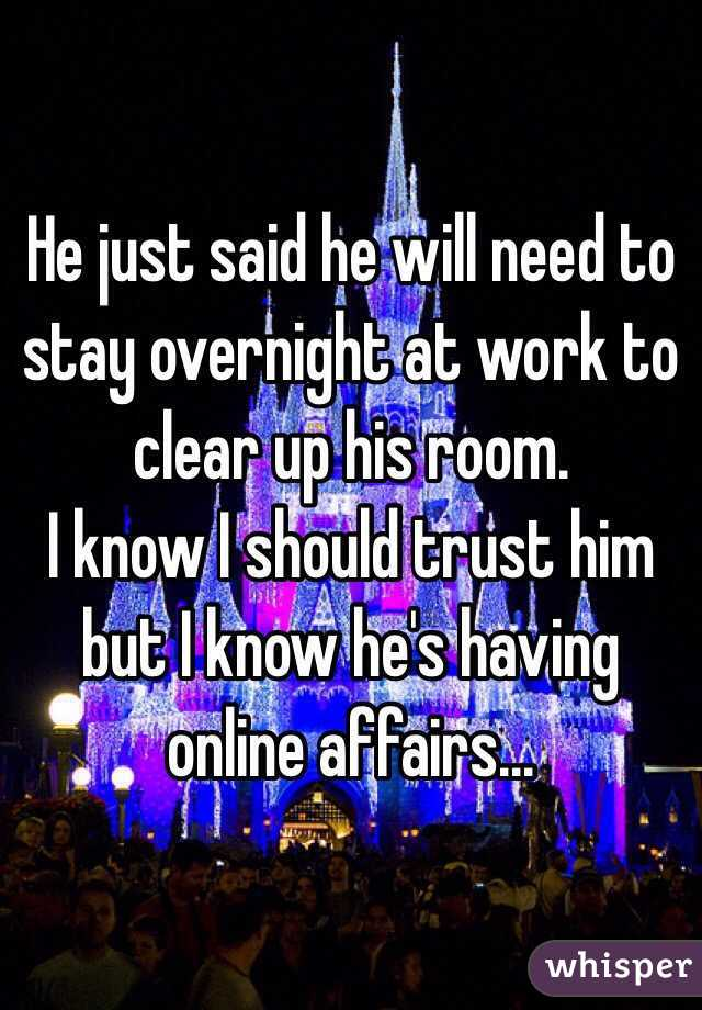 He just said he will need to stay overnight at work to clear up his room.  I know I should trust him but I know he's having online affairs...