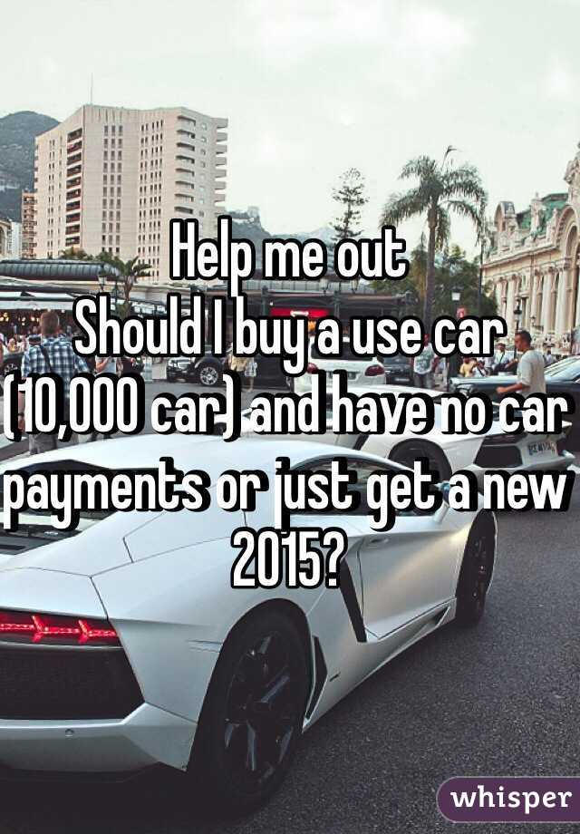 Help me out Should I buy a use car (10,000 car) and have no car payments or just get a new 2015?