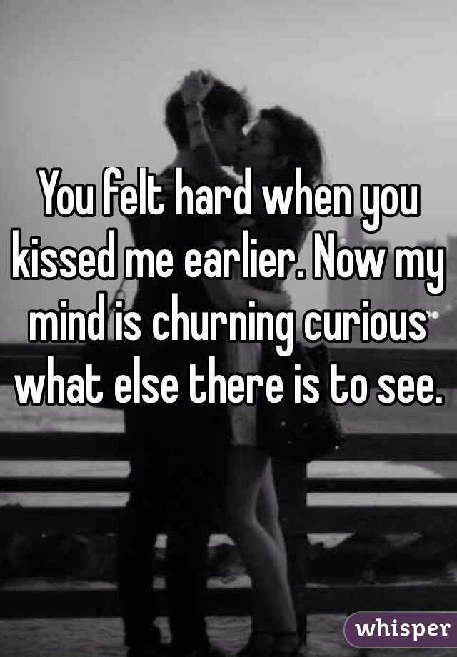You felt hard when you kissed me earlier. Now my mind is churning curious what else there is to see.