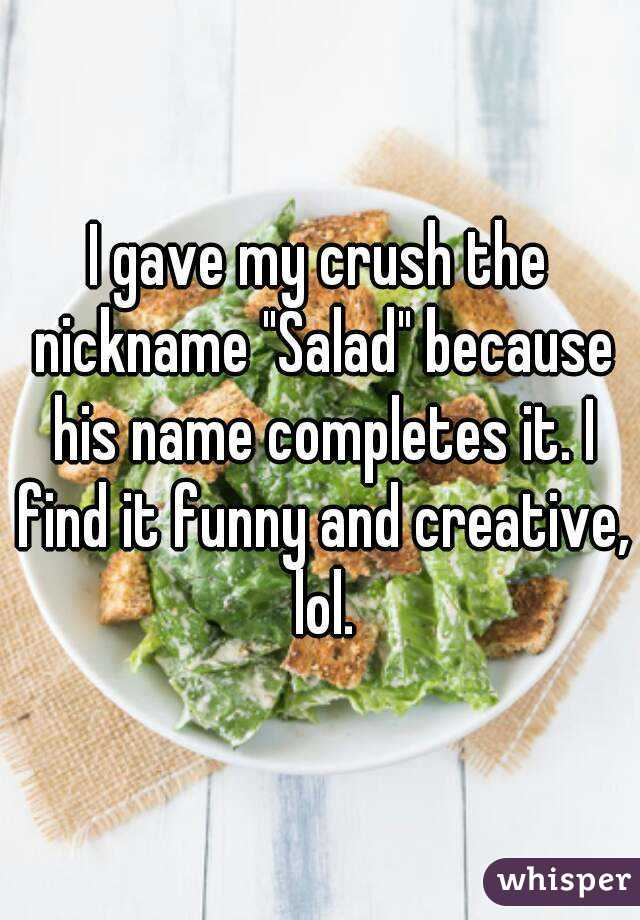 """I gave my crush the nickname """"Salad"""" because his name completes it. I find it funny and creative, lol."""