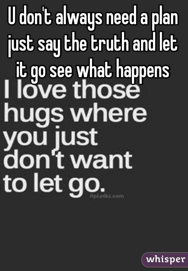 U don't always need a plan just say the truth and let it go see what happens