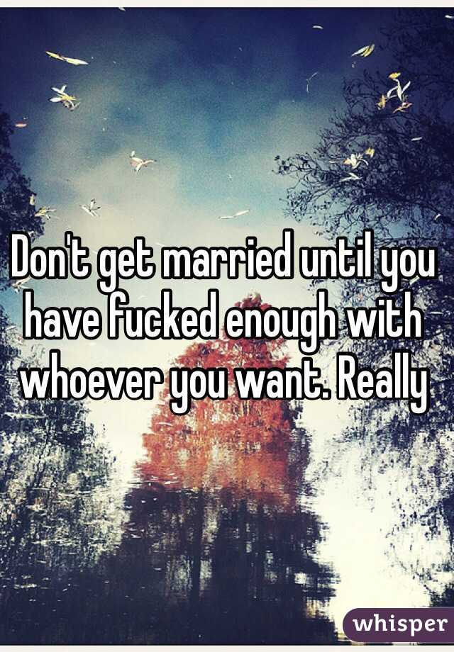 Don't get married until you have fucked enough with whoever you want. Really