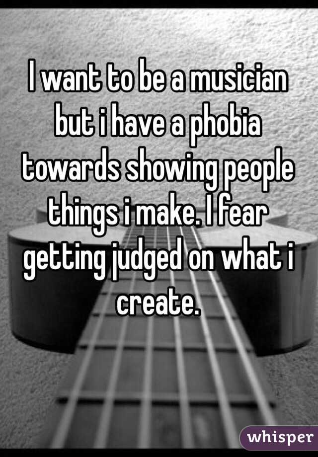 I want to be a musician but i have a phobia towards showing people things i make. I fear getting judged on what i create.
