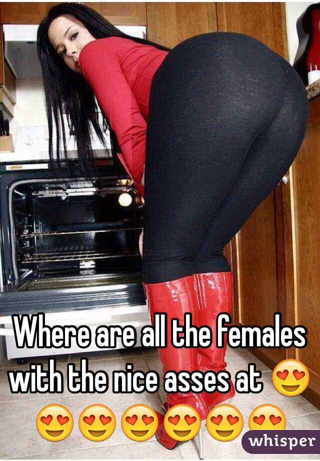 Where are all the females with the nice asses at 😍😍😍😍😍😍😍