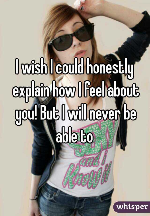 I wish I could honestly explain how I feel about you! But I will never be able to