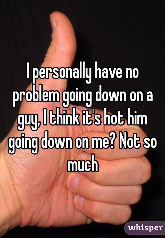 I personally have no problem going down on a guy, I think it's hot him going down on me? Not so much