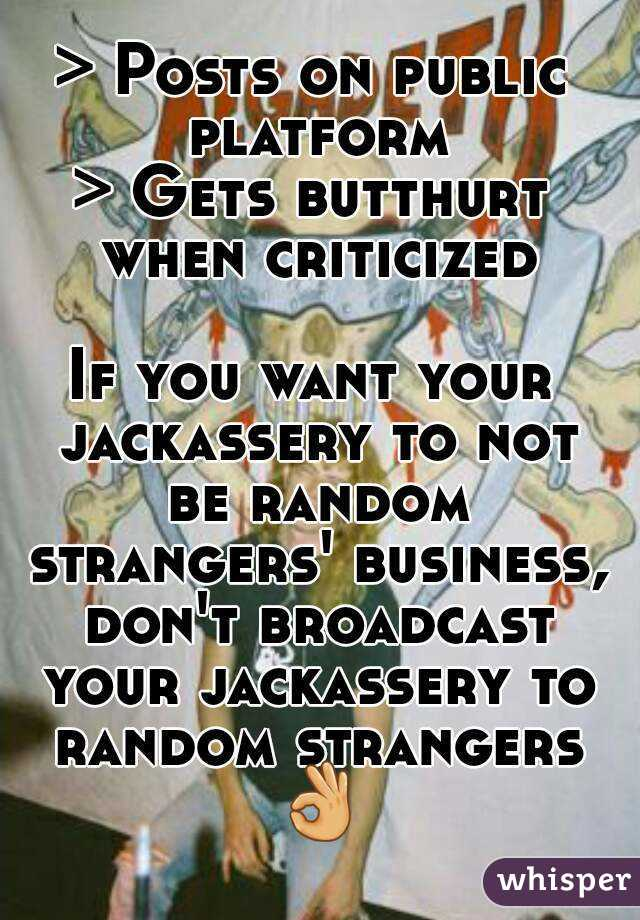 > Posts on public platform > Gets butthurt when criticized  If you want your jackassery to not be random strangers' business, don't broadcast your jackassery to random strangers 👌