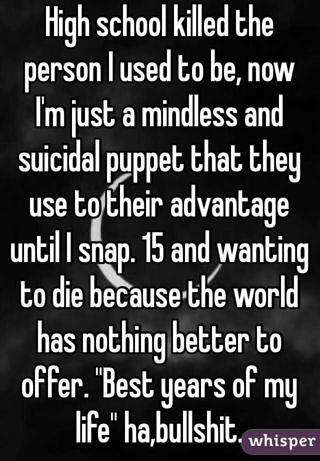 """High school killed the person I used to be, now I'm just a mindless and suicidal puppet that they use to their advantage until I snap. 15 and wanting to die because the world has nothing better to offer. """"Best years of my life"""" ha,bullshit."""
