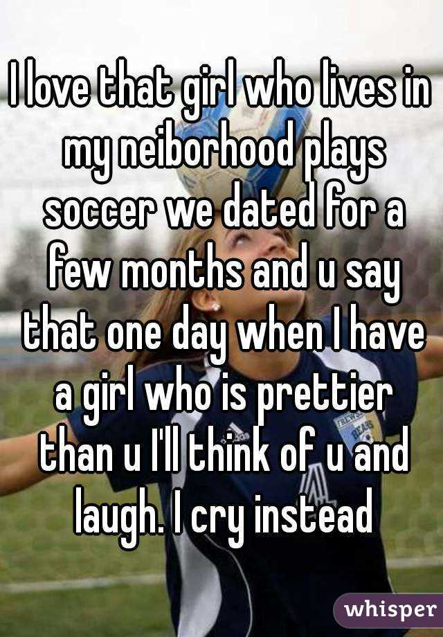 I love that girl who lives in my neiborhood plays soccer we dated for a few months and u say that one day when I have a girl who is prettier than u I'll think of u and laugh. I cry instead