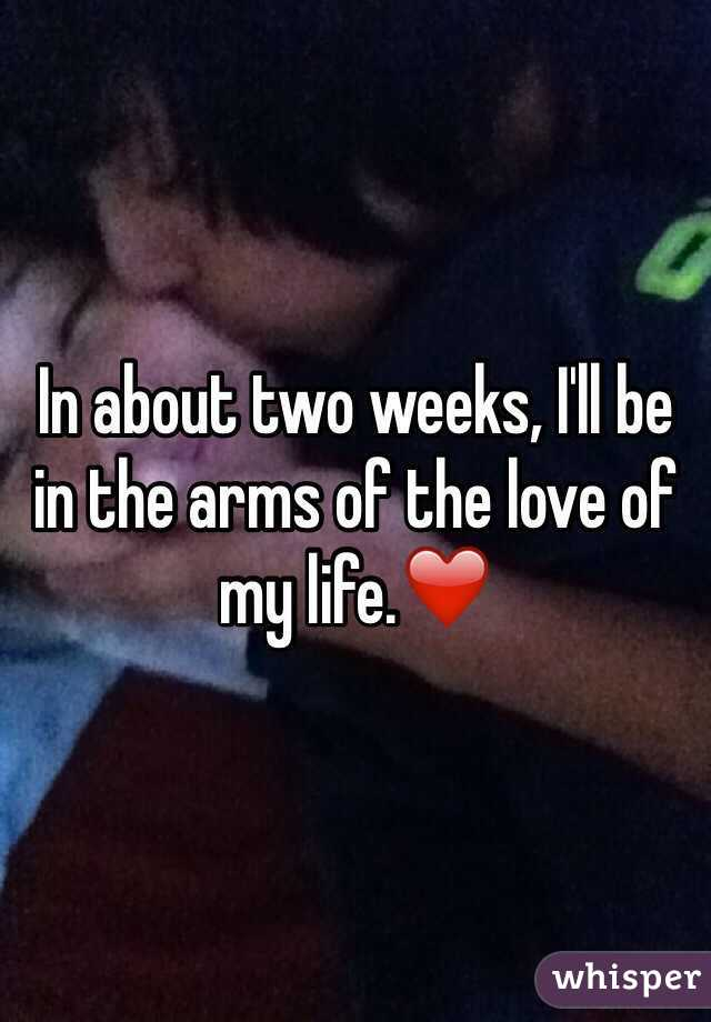 In about two weeks, I'll be in the arms of the love of my life.❤️