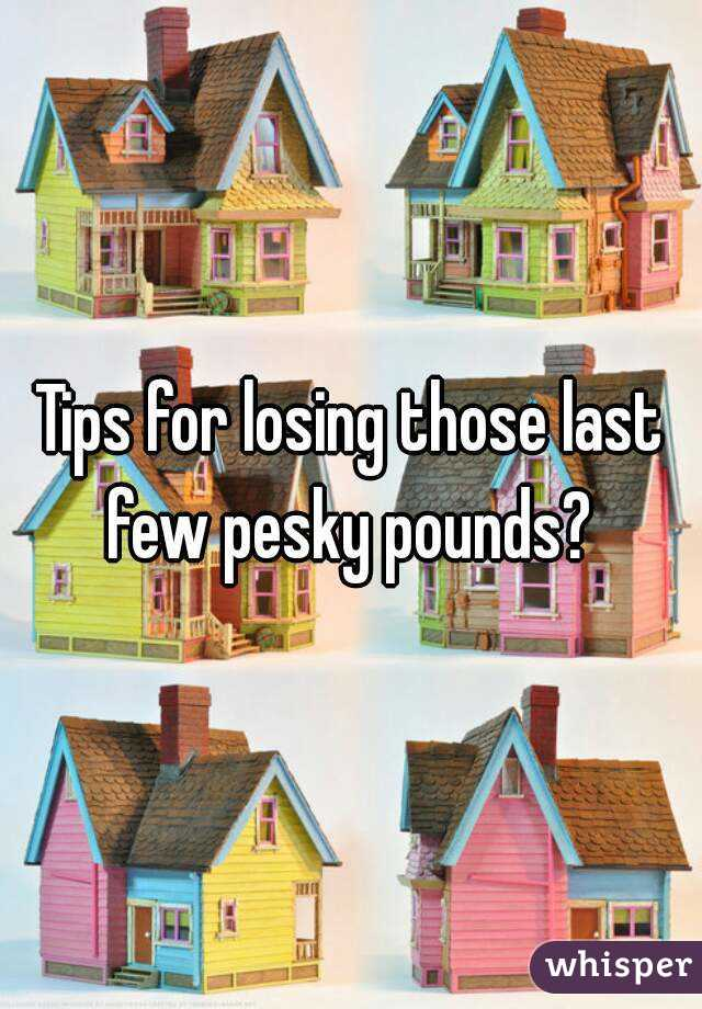 Tips for losing those last few pesky pounds?