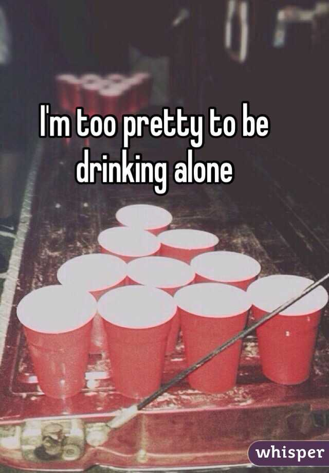 I'm too pretty to be drinking alone