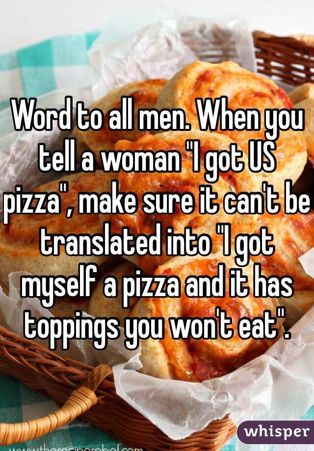 """Word to all men. When you tell a woman """"I got US pizza"""", make sure it can't be translated into """"I got myself a pizza and it has toppings you won't eat""""."""