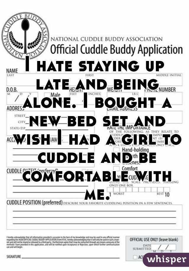 I hate staying up late and being alone. I bought a new bed set and wish I had a girl to cuddle and be comfortable with me.