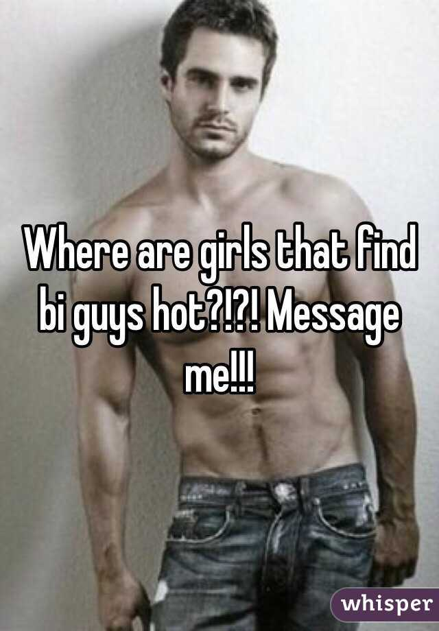 Where are girls that find bi guys hot?!?! Message me!!!
